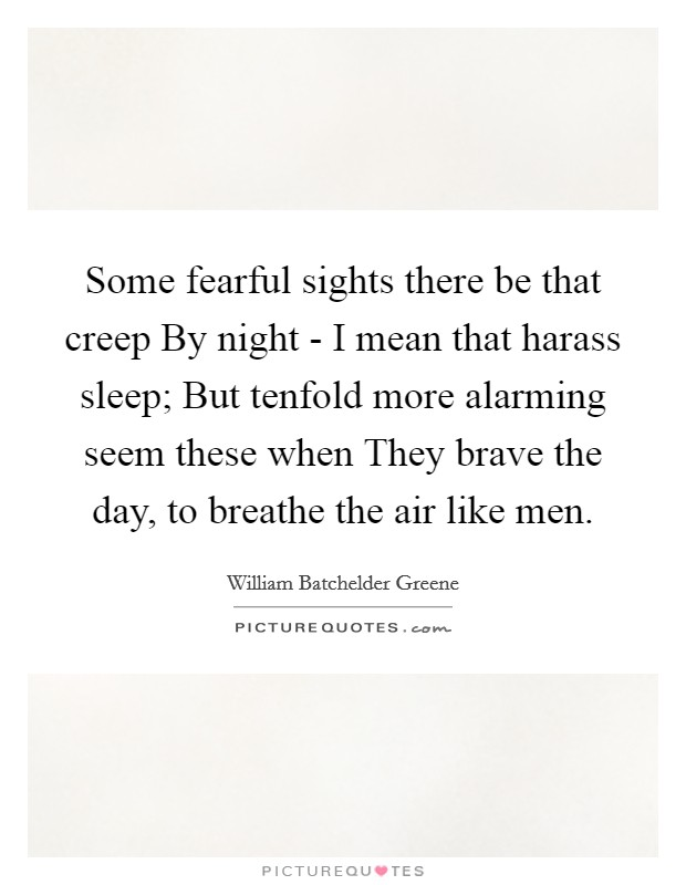 Some fearful sights there be that creep By night - I mean that harass sleep; But tenfold more alarming seem these when They brave the day, to breathe the air like men Picture Quote #1