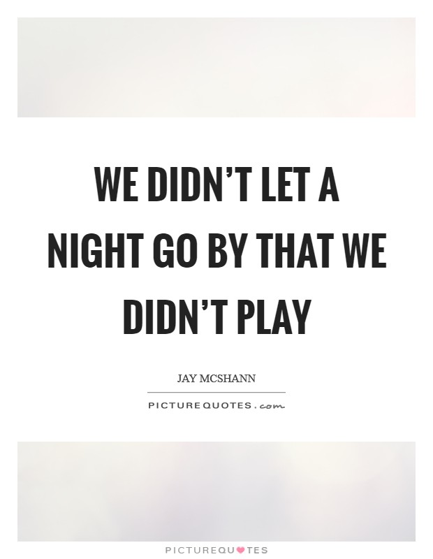 We didn't let a night go by that we didn't play Picture Quote #1