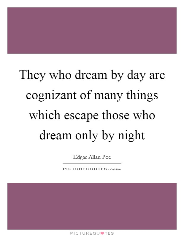 They who dream by day are cognizant of many things which escape those who dream only by night Picture Quote #1