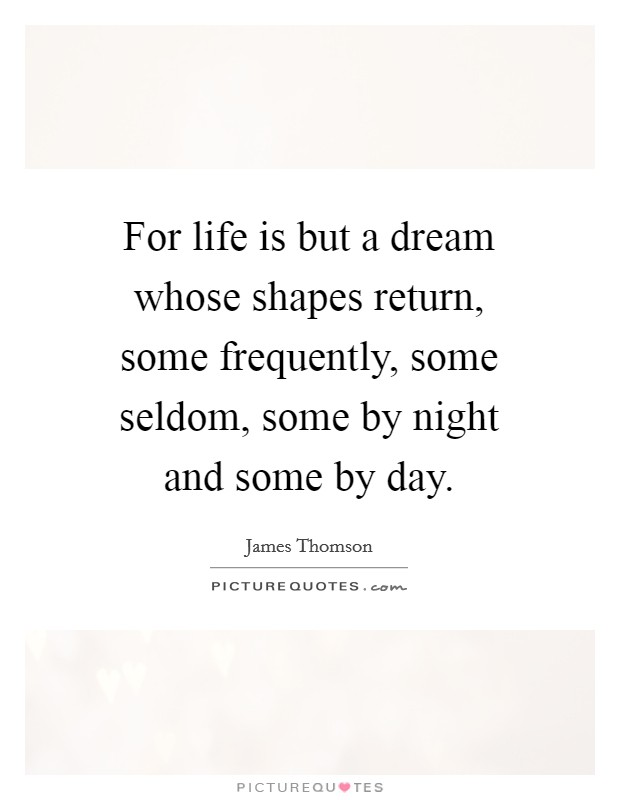 For life is but a dream whose shapes return, some frequently, some seldom, some by night and some by day Picture Quote #1
