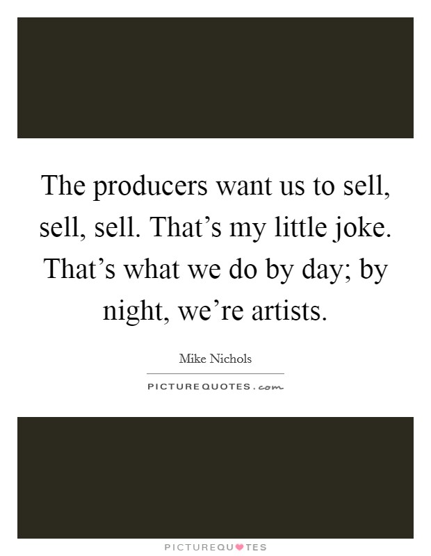 The producers want us to sell, sell, sell. That's my little joke. That's what we do by day; by night, we're artists. Picture Quote #1