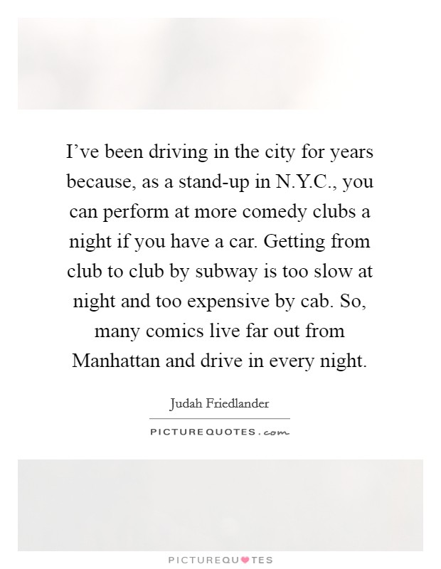 I've been driving in the city for years because, as a stand-up in N.Y.C., you can perform at more comedy clubs a night if you have a car. Getting from club to club by subway is too slow at night and too expensive by cab. So, many comics live far out from Manhattan and drive in every night Picture Quote #1