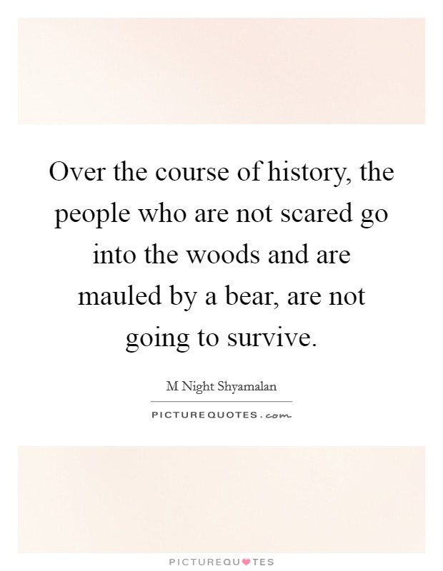 Over the course of history, the people who are not scared go into the woods and are mauled by a bear, are not going to survive Picture Quote #1