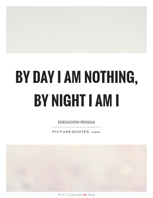 By day I am nothing, by night I am I Picture Quote #1