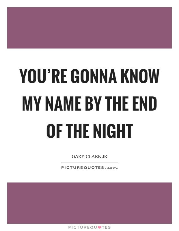 You're gonna know my name by the end of the night Picture Quote #1