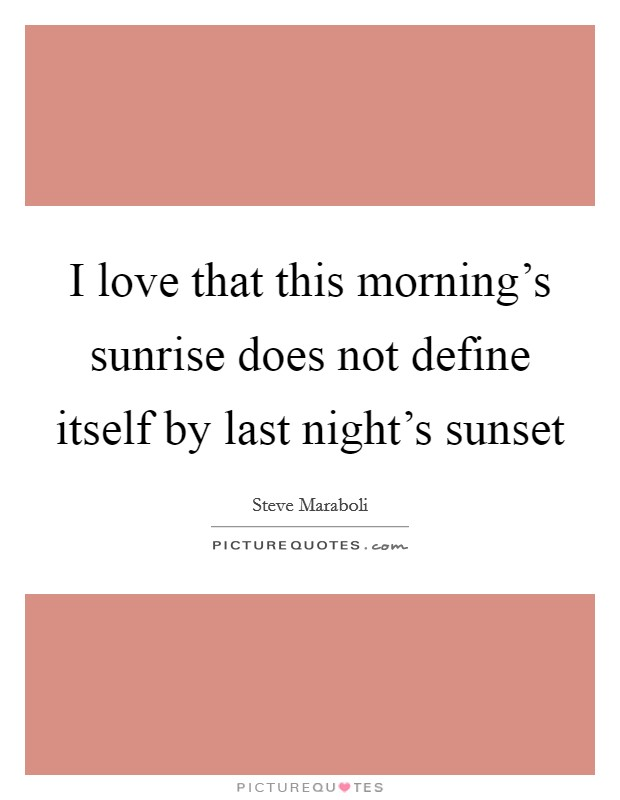I love that this morning's sunrise does not define itself by last night's sunset Picture Quote #1