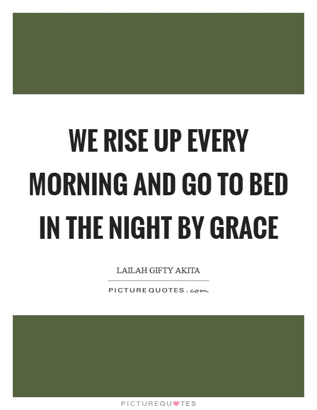 We rise up every morning and go to bed in the night by grace Picture Quote #1