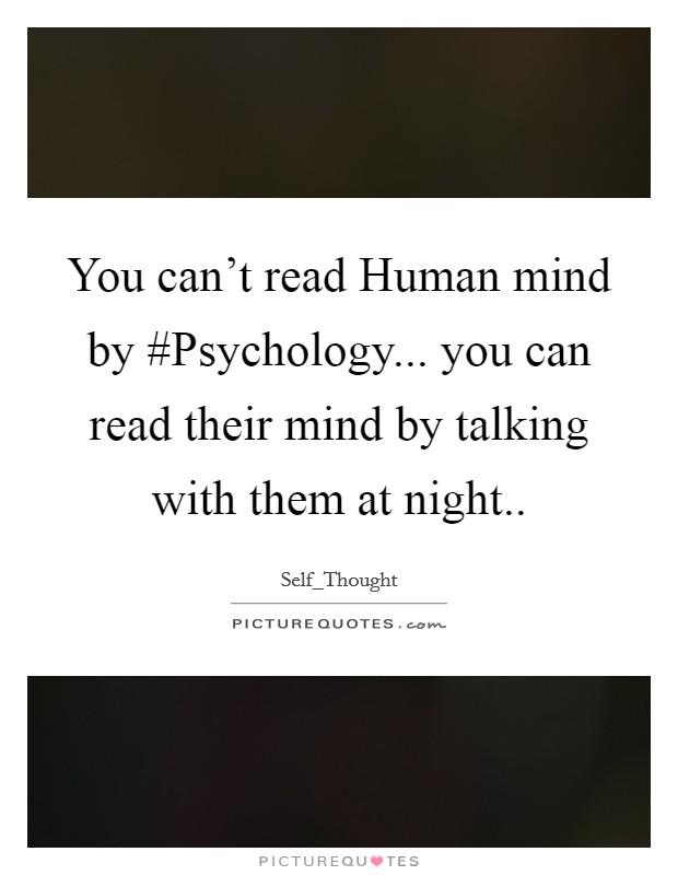 You can't read Human mind by #Psychology... you can read their mind by talking with them at night.. Picture Quote #1