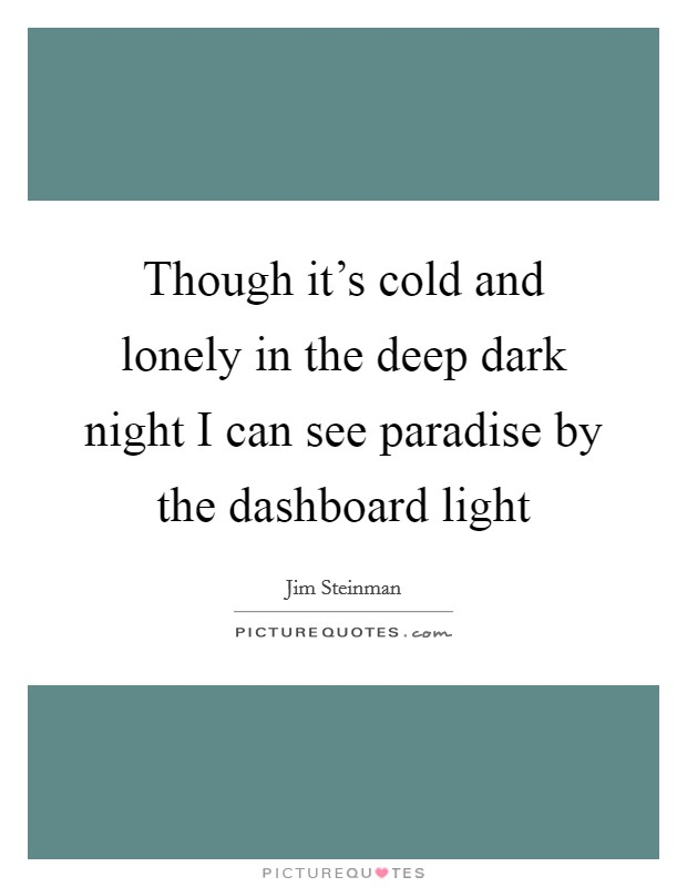Though it's cold and lonely in the deep dark night I can see paradise by the dashboard light Picture Quote #1