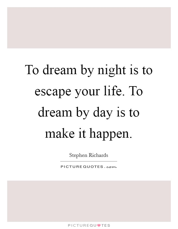 To dream by night is to escape your life. To dream by day is to make it happen Picture Quote #1
