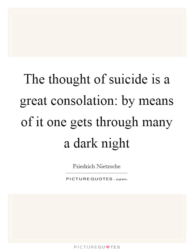 The thought of suicide is a great consolation: by means of it one gets through many a dark night Picture Quote #1