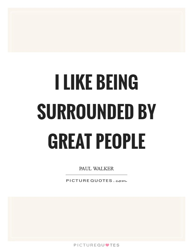I like being surrounded by great people Picture Quote #1