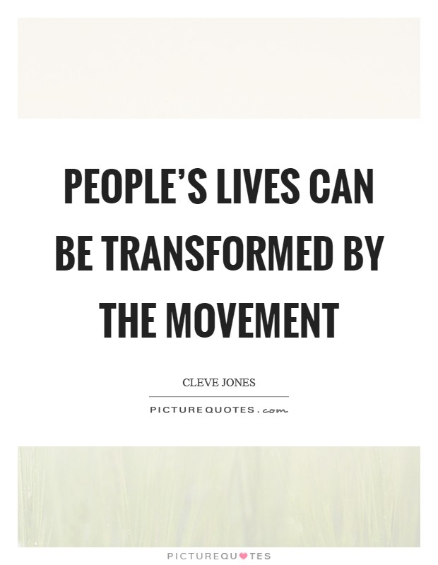People's lives can be transformed by the movement Picture Quote #1