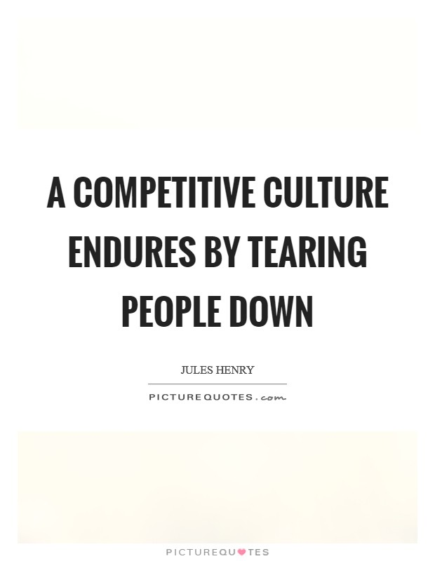 A competitive culture endures by tearing people down Picture Quote #1