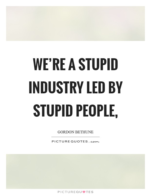 We're a stupid industry led by stupid people, Picture Quote #1