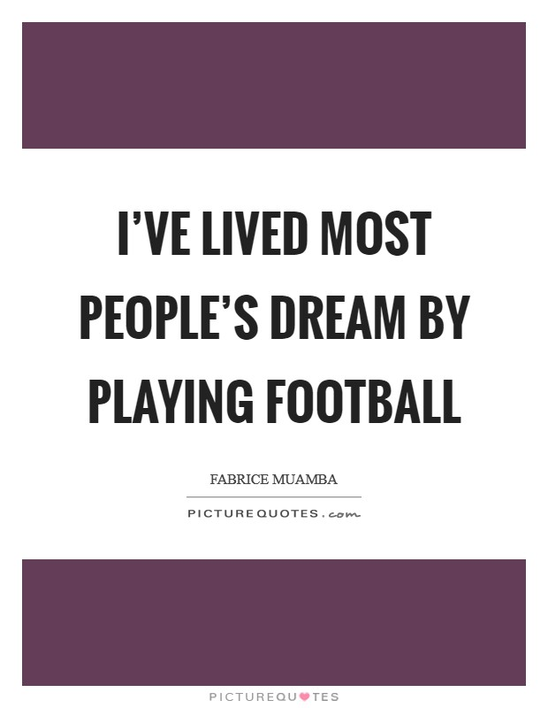 I've lived most people's dream by playing football Picture Quote #1