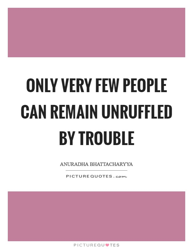 Only very few people can remain unruffled by trouble Picture Quote #1
