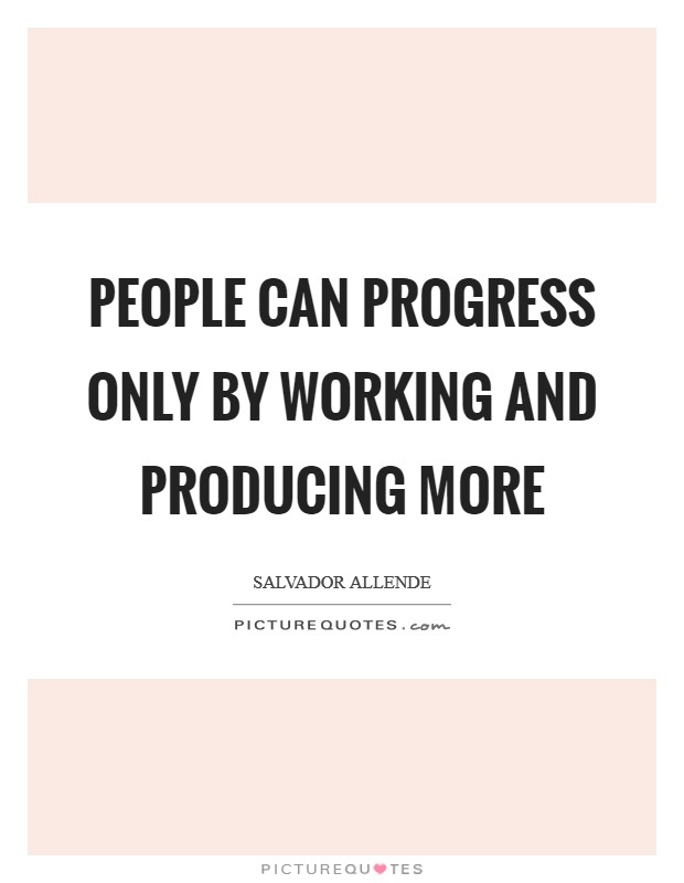 People can progress only by working and producing more Picture Quote #1
