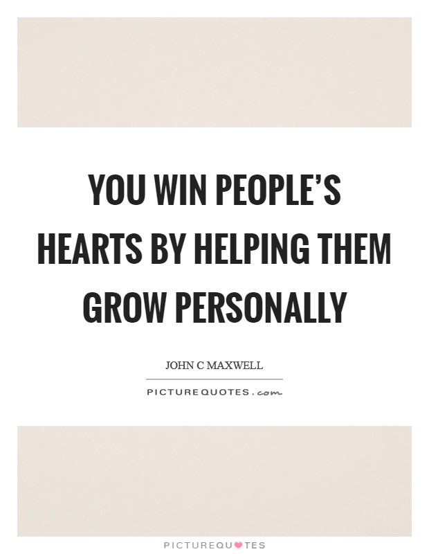 You win people's hearts by helping them grow personally Picture Quote #1