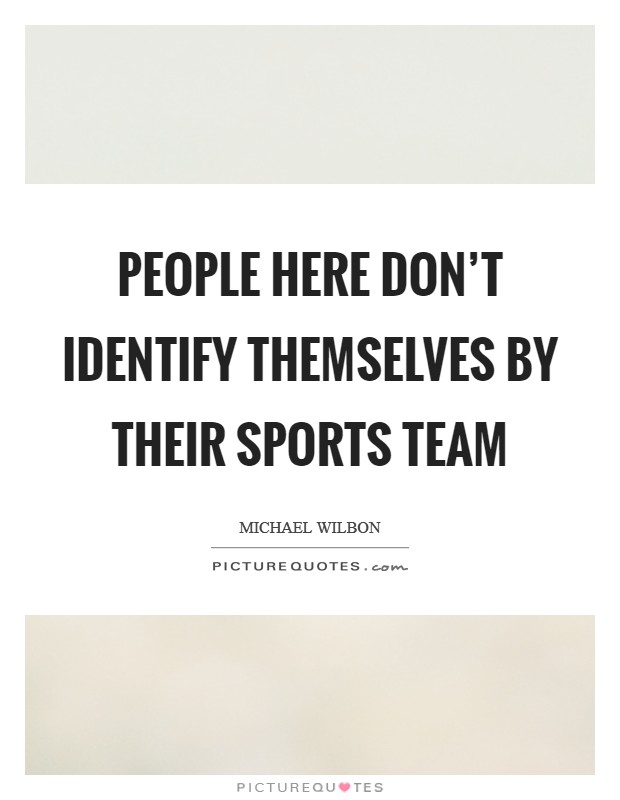 People here don't identify themselves by their sports team Picture Quote #1