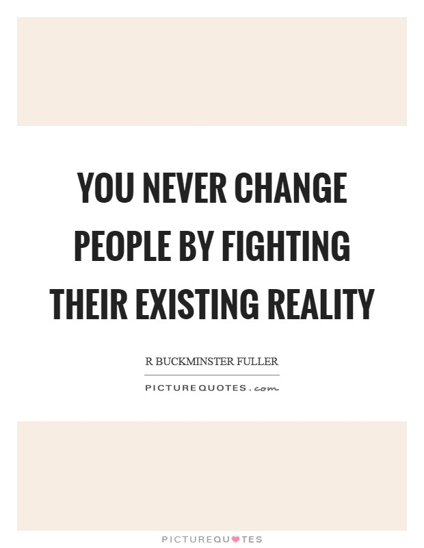 You never change people by fighting their existing reality Picture Quote #1