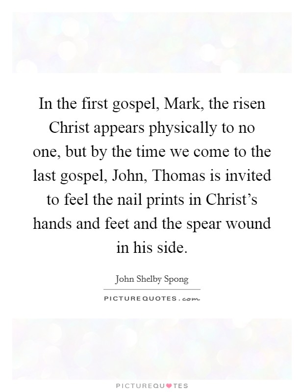 In the first gospel, Mark, the risen Christ appears physically to no one, but by the time we come to the last gospel, John, Thomas is invited to feel the nail prints in Christ's hands and feet and the spear wound in his side Picture Quote #1