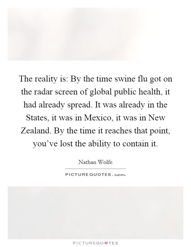 The reality is: By the time swine flu got on the radar screen of global public health, it had already spread. It was already in the States, it was in Mexico, it was in New Zealand. By the time it reaches that point, you've lost the ability to contain it Picture Quote #1