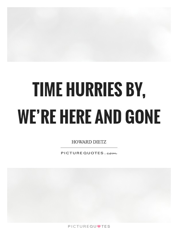 Time hurries by, we're here and gone Picture Quote #1