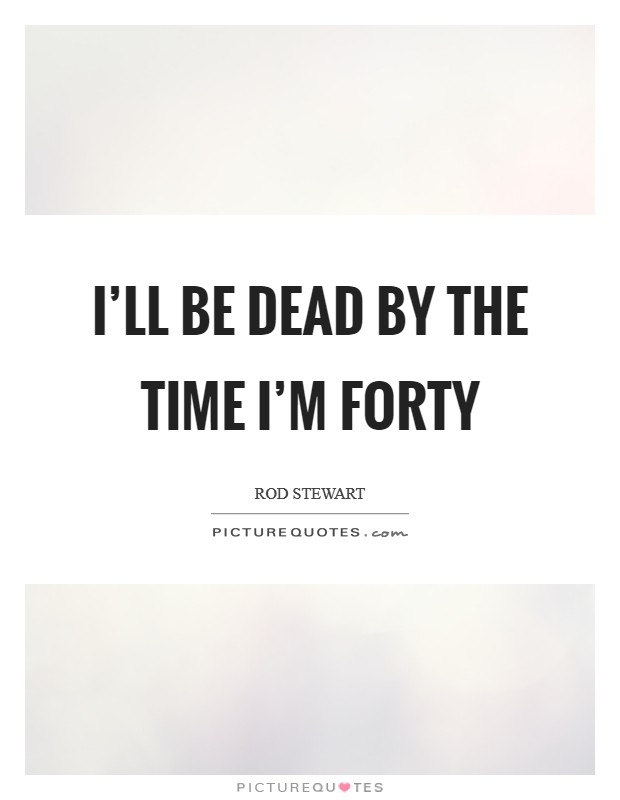 I'll be dead by the time I'm forty Picture Quote #1