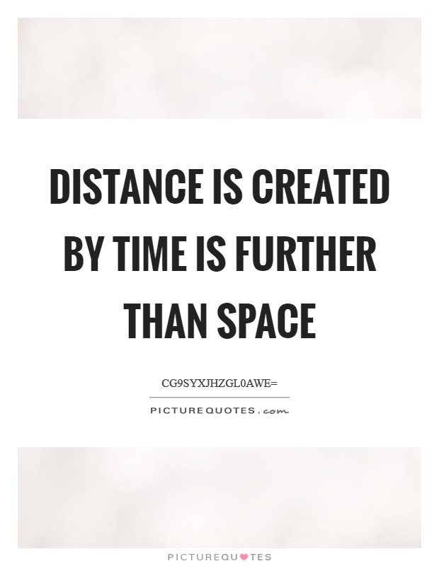 Distance is created by time is further than space Picture Quote #1