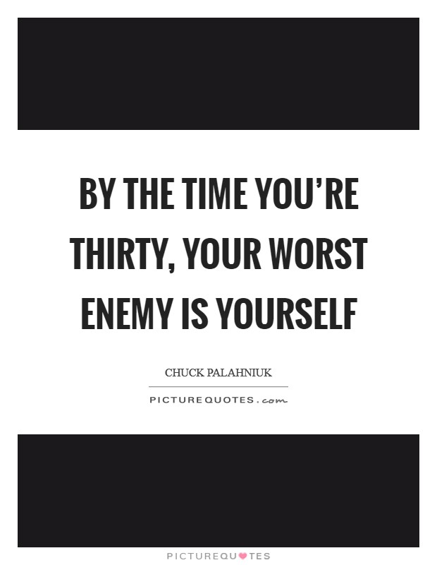 By the time you're thirty, your worst enemy is yourself Picture Quote #1