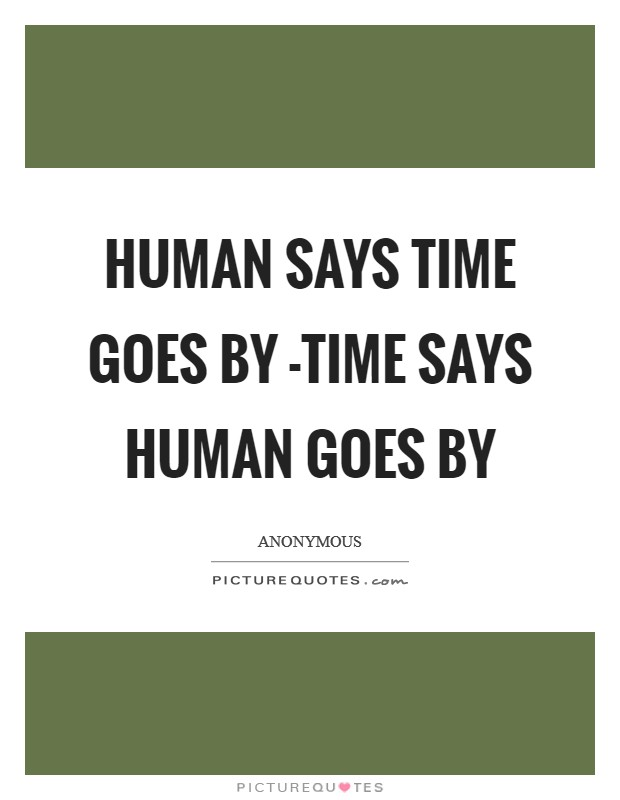 Human says time goes by -Time says human goes by Picture Quote #1