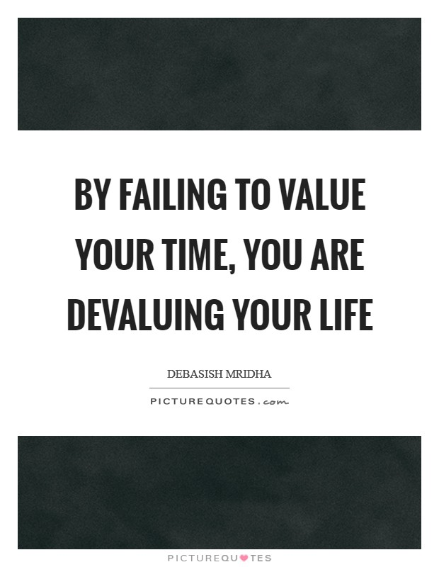 By failing to value your time, you are devaluing your life Picture Quote #1