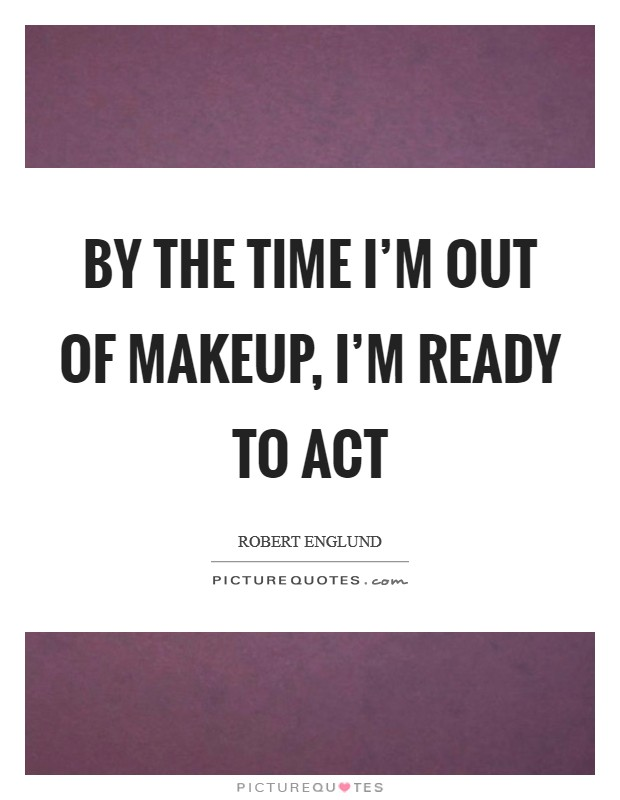 By the time I'm out of makeup, I'm ready to act Picture Quote #1