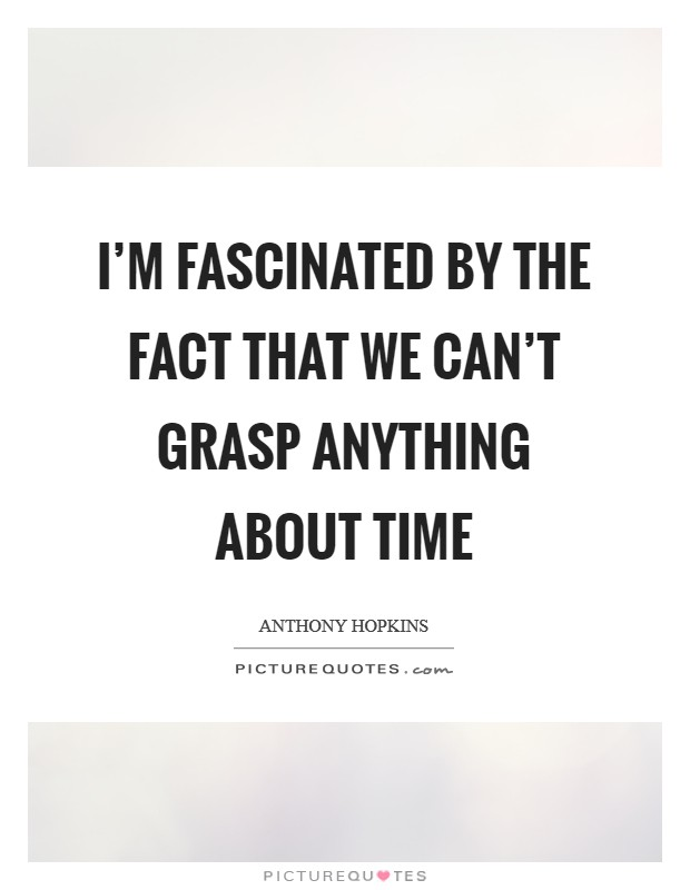 I'm fascinated by the fact that we can't grasp anything about time Picture Quote #1