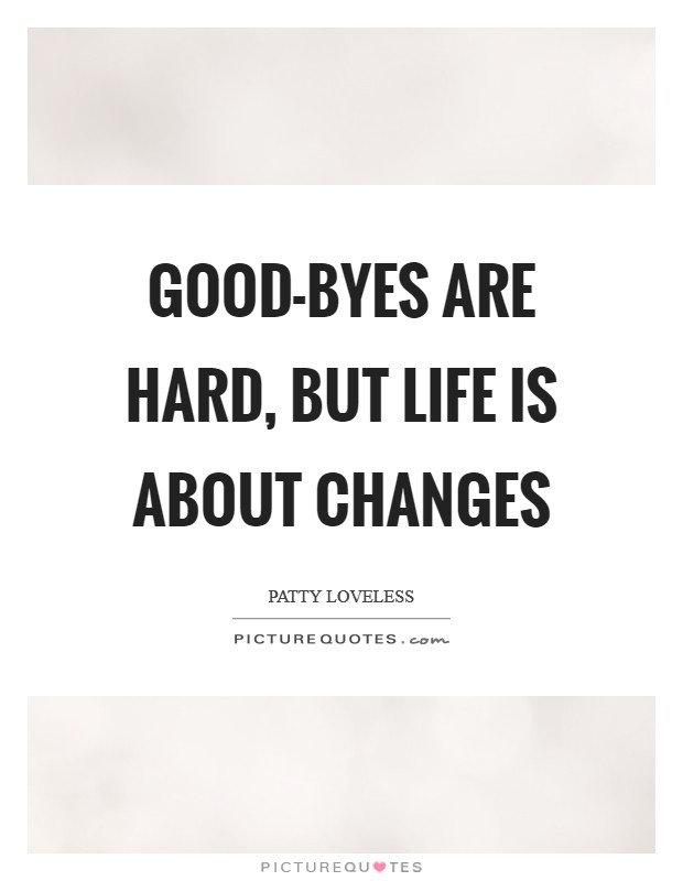 Good-byes are hard, but life is about changes Picture Quote #1