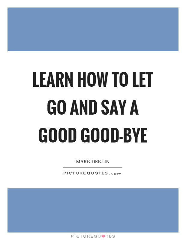 Learn how to let go and say a good good-bye Picture Quote #1