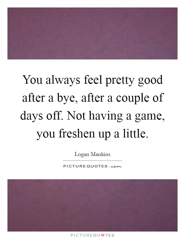 You always feel pretty good after a bye, after a couple of days off. Not having a game, you freshen up a little Picture Quote #1