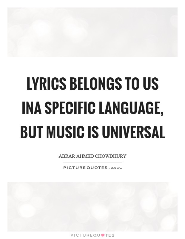 Lyrics belongs to us ina specific language, but music is universal Picture Quote #1