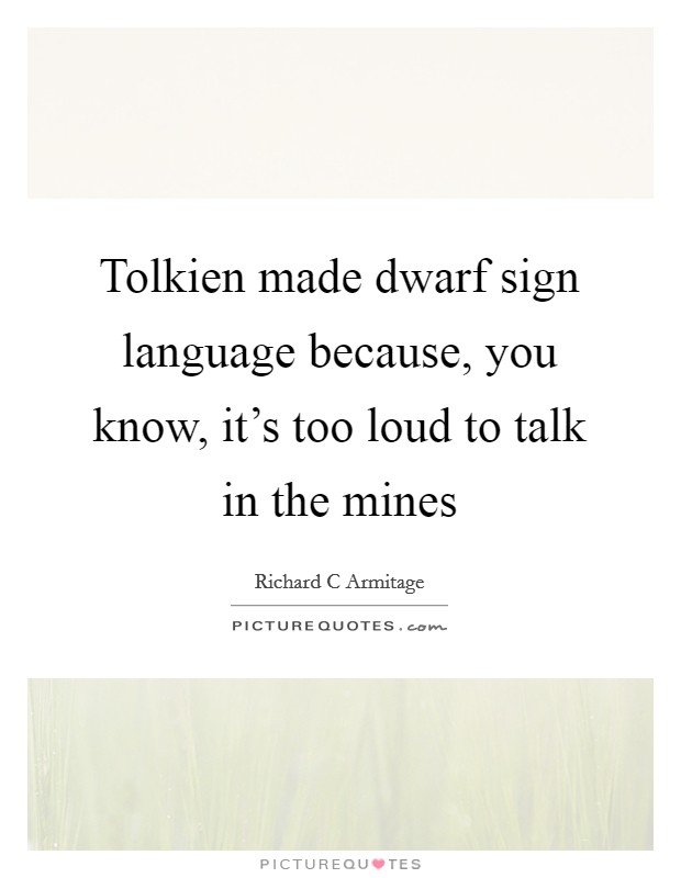 Tolkien made dwarf sign language because, you know, it's too loud to talk in the mines Picture Quote #1