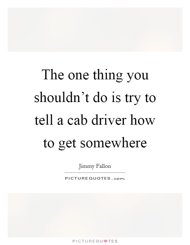 The one thing you shouldn't do is try to tell a cab driver how to get somewhere Picture Quote #1