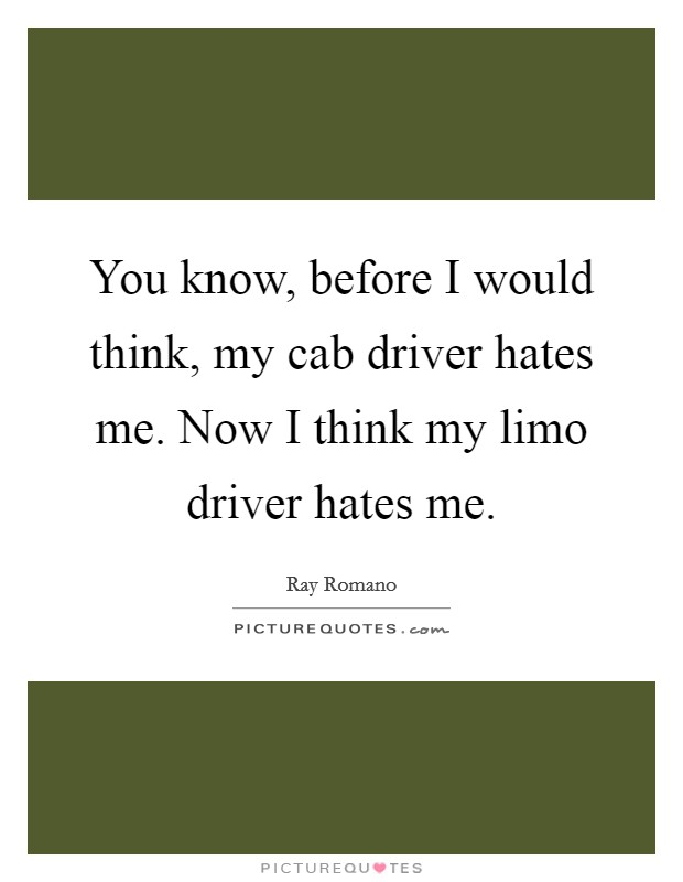 You know, before I would think, my cab driver hates me. Now I think my limo driver hates me Picture Quote #1