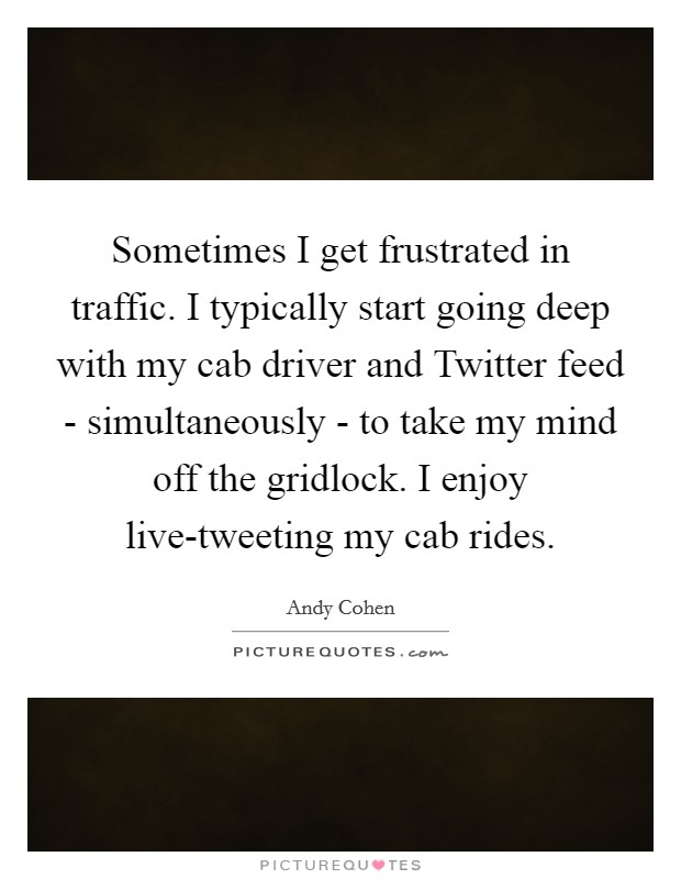 Sometimes I get frustrated in traffic. I typically start going deep with my cab driver and Twitter feed - simultaneously - to take my mind off the gridlock. I enjoy live-tweeting my cab rides Picture Quote #1
