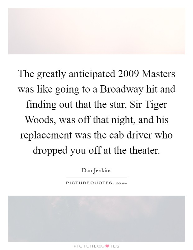 The greatly anticipated 2009 Masters was like going to a Broadway hit and finding out that the star, Sir Tiger Woods, was off that night, and his replacement was the cab driver who dropped you off at the theater Picture Quote #1
