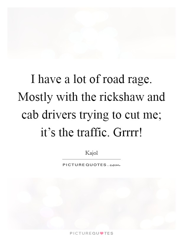 I have a lot of road rage. Mostly with the rickshaw and cab drivers trying to cut me; it's the traffic. Grrrr! Picture Quote #1