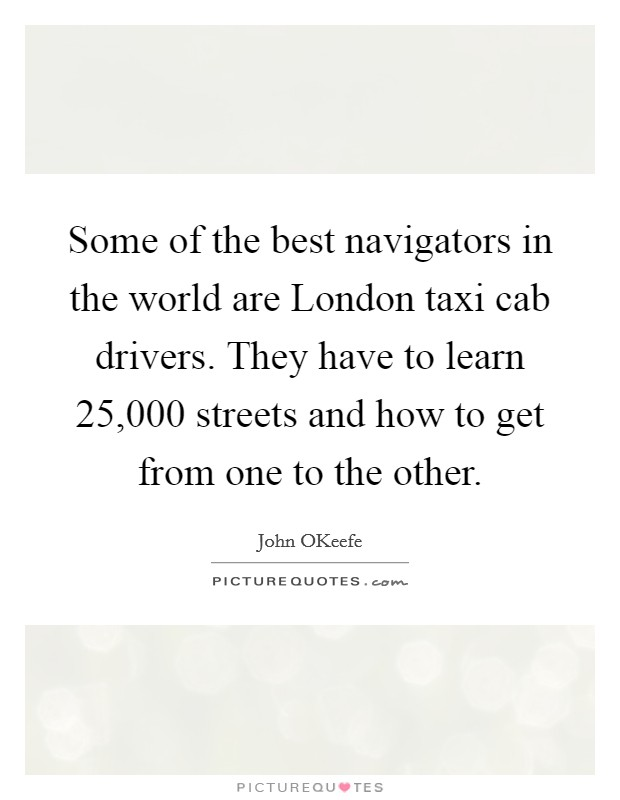 Some of the best navigators in the world are London taxi cab drivers. They have to learn 25,000 streets and how to get from one to the other Picture Quote #1