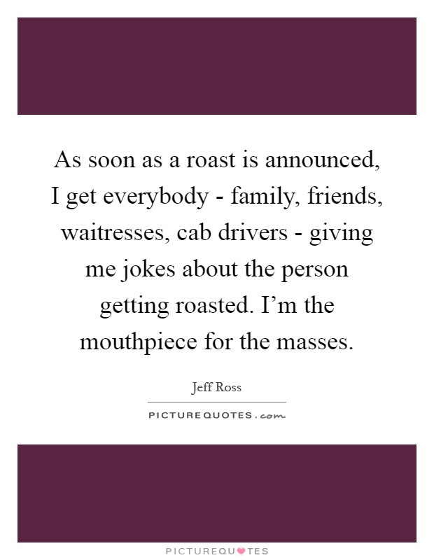 As soon as a roast is announced, I get everybody - family, friends, waitresses, cab drivers - giving me jokes about the person getting roasted. I'm the mouthpiece for the masses Picture Quote #1