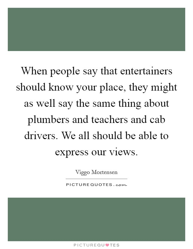 When people say that entertainers should know your place, they might as well say the same thing about plumbers and teachers and cab drivers. We all should be able to express our views Picture Quote #1
