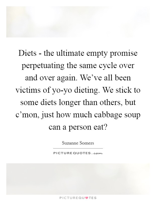Diets - the ultimate empty promise perpetuating the same cycle over and over again. We've all been victims of yo-yo dieting. We stick to some diets longer than others, but c'mon, just how much cabbage soup can a person eat? Picture Quote #1