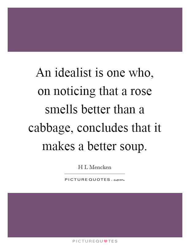An idealist is one who, on noticing that a rose smells better than a cabbage, concludes that it makes a better soup Picture Quote #1